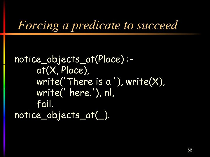 Forcing a predicate to succeed notice_objects_at(Place) : at(X, Place), write('There is a '), write(X),