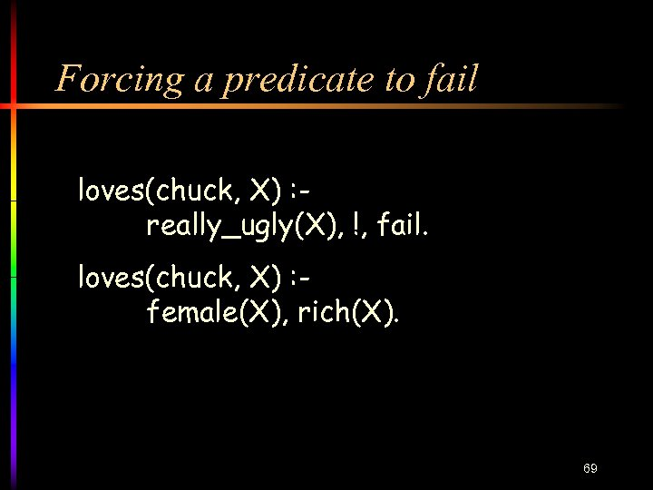 Forcing a predicate to fail loves(chuck, X) : really_ugly(X), !, fail. loves(chuck, X) :
