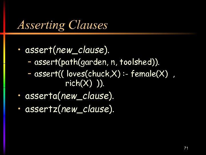 Asserting Clauses • assert(new_clause). – assert(path(garden, n, toolshed)). – assert(( loves(chuck, X) : -