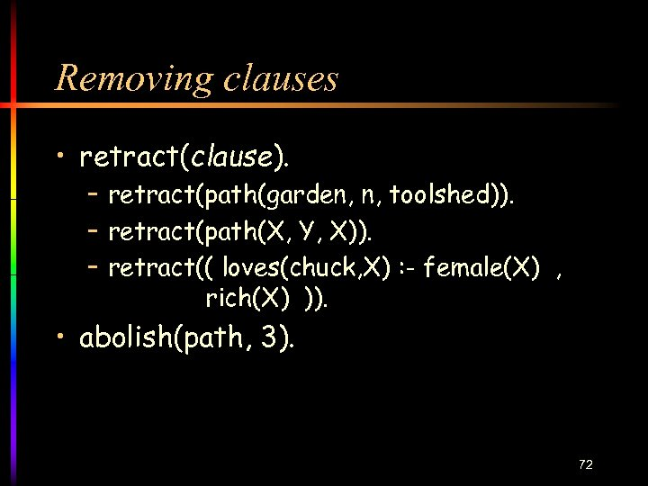 Removing clauses • retract(clause). – retract(path(garden, n, toolshed)). – retract(path(X, Y, X)). – retract((
