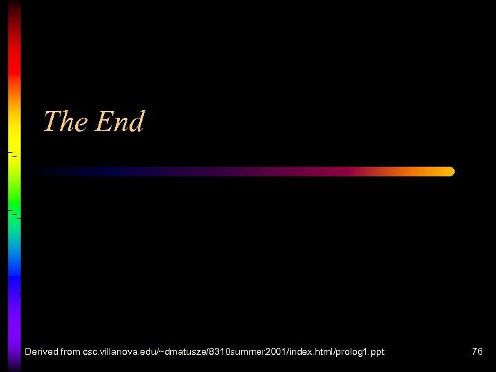 The End Derived from csc. villanova. edu/~dmatusze/8310 summer 2001/index. html/prolog 1. ppt 76
