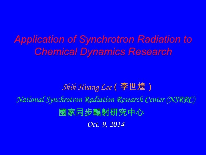 Application of Synchrotron Radiation to Chemical Dynamics Research Shih-Huang Lee(李世煌) National Synchrotron Radiation Research