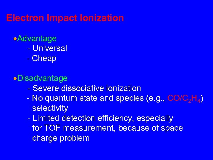 Electron Impact Ionization Advantage - Universal - Cheap Disadvantage - Severe dissociative ionization -