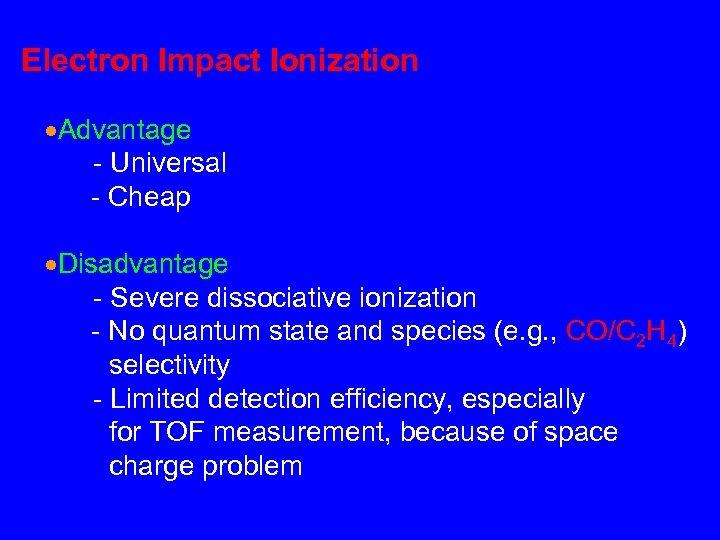 Electron Impact Ionization Advantage - Universal - Cheap Disadvantage - Severe dissociative ionization -