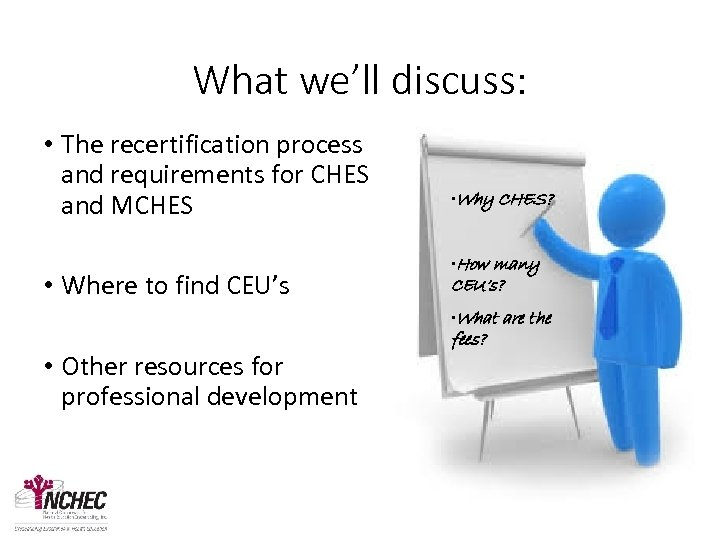 What we'll discuss: • The recertification process and requirements for CHES and MCHES •