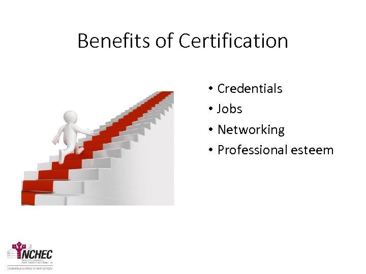 Benefits of Certification • Credentials • Jobs • Networking • Professional esteem