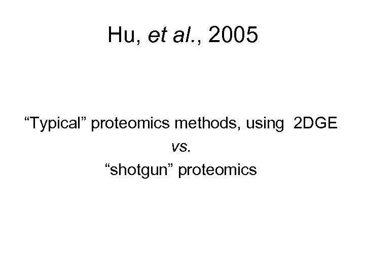 "Hu, et al. , 2005 ""Typical"" proteomics methods, using 2 DGE vs. ""shotgun"" proteomics"