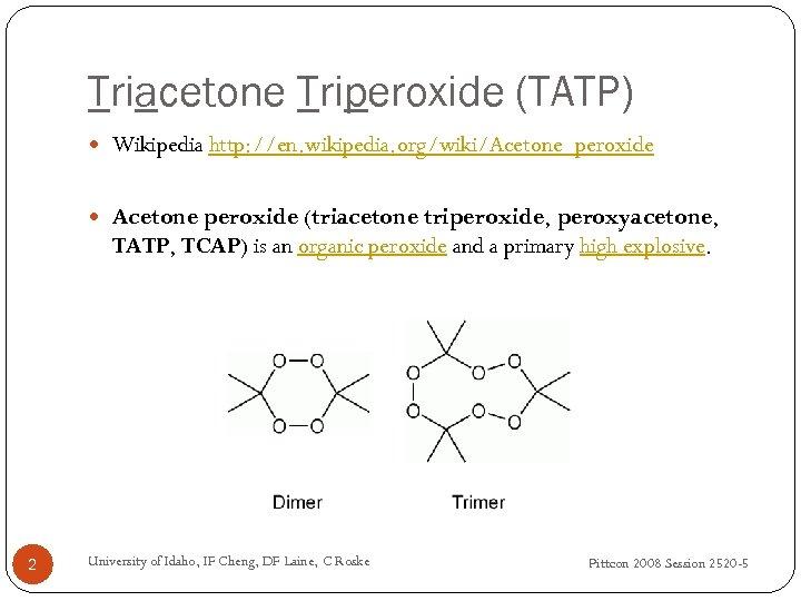 Triacetone Triperoxide (TATP) Wikipedia http: //en. wikipedia. org/wiki/Acetone_peroxide Acetone peroxide (triacetone triperoxide, peroxyacetone, TATP,