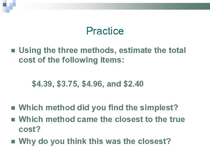 Practice Using the three methods, estimate the total cost of the following items: $4.