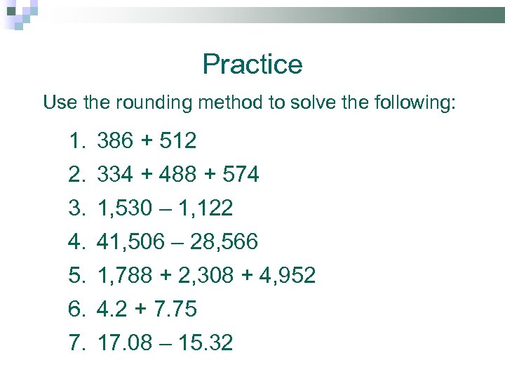 Practice Use the rounding method to solve the following: 1. 2. 3. 4. 5.