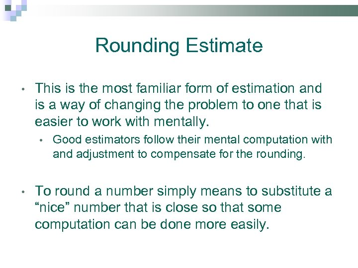 Rounding Estimate • This is the most familiar form of estimation and is a