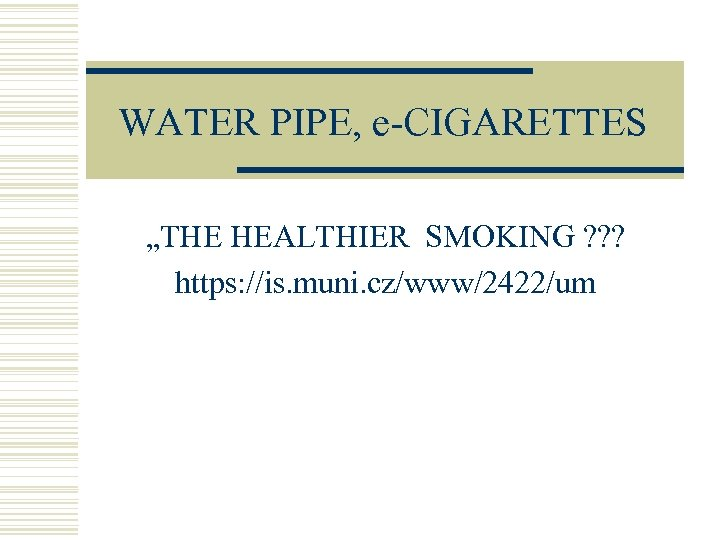 "WATER PIPE, e-CIGARETTES ""THE HEALTHIER SMOKING ? ? ? https: //is. muni. cz/www/2422/um"