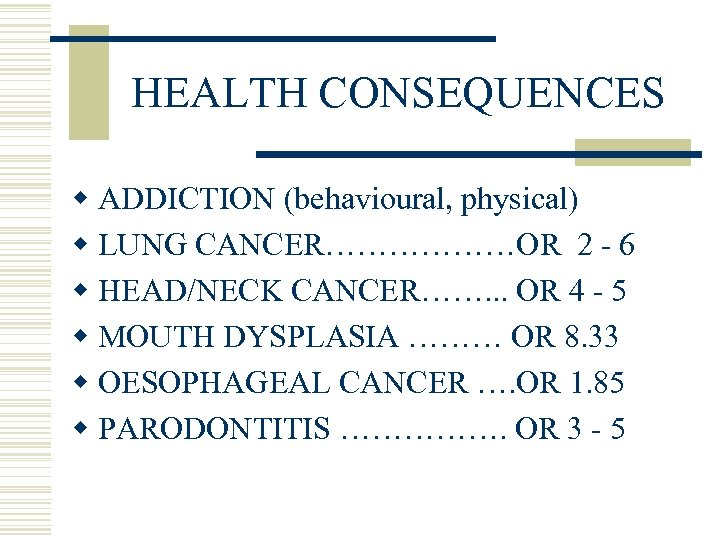 HEALTH CONSEQUENCES w ADDICTION (behavioural, physical) w LUNG CANCER………………OR 2 - 6 w HEAD/NECK
