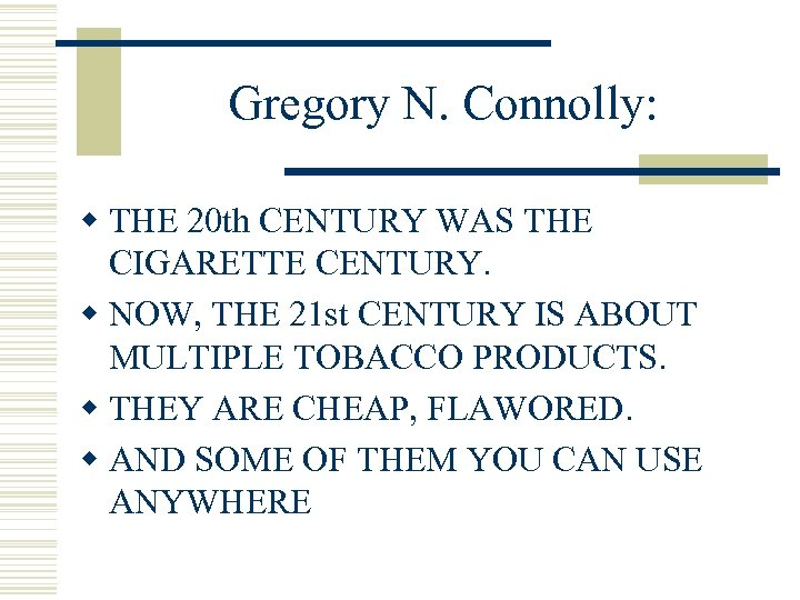 Gregory N. Connolly: w THE 20 th CENTURY WAS THE CIGARETTE CENTURY. w NOW,