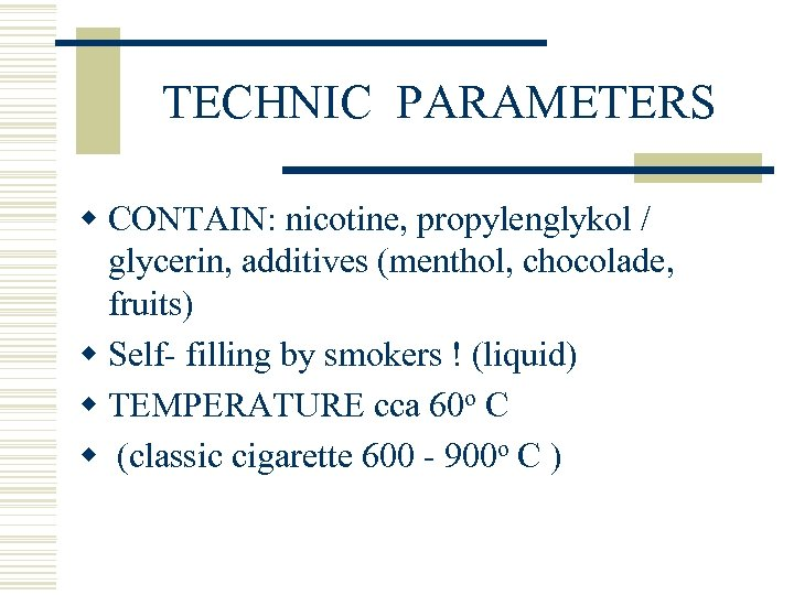TECHNIC PARAMETERS w CONTAIN: nicotine, propylenglykol / glycerin, additives (menthol, chocolade, fruits) w Self-