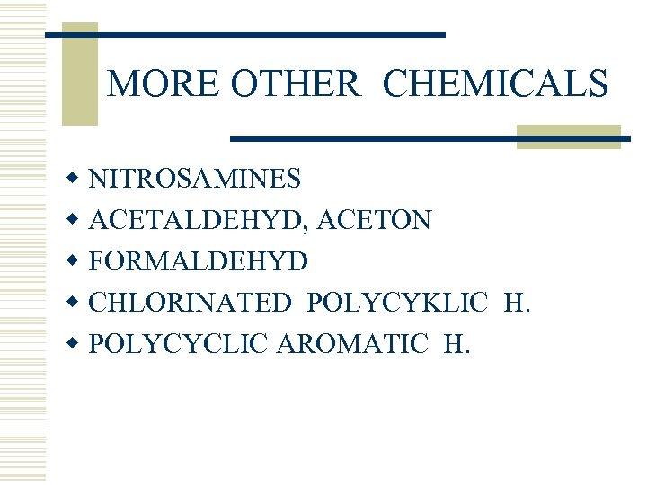 MORE OTHER CHEMICALS w NITROSAMINES w ACETALDEHYD, ACETON w FORMALDEHYD w CHLORINATED POLYCYKLIC H.