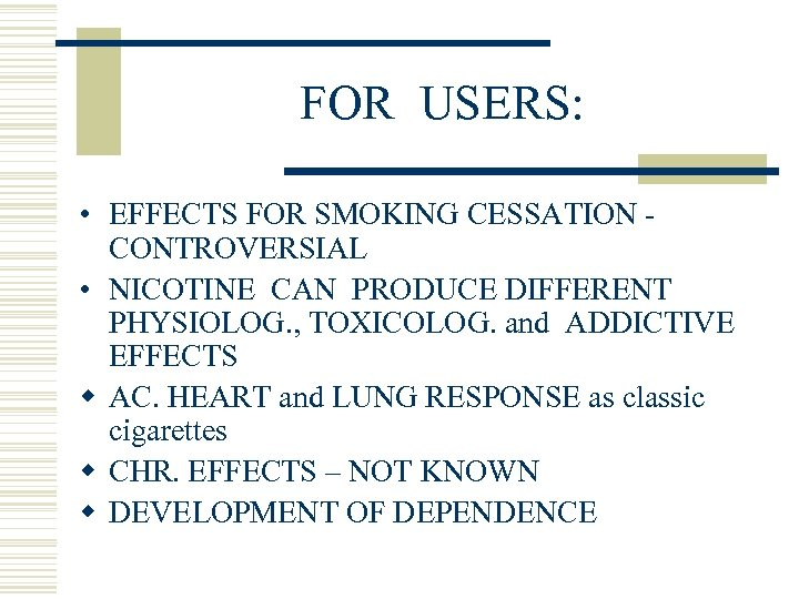 FOR USERS: • EFFECTS FOR SMOKING CESSATION CONTROVERSIAL • NICOTINE CAN PRODUCE DIFFERENT PHYSIOLOG.
