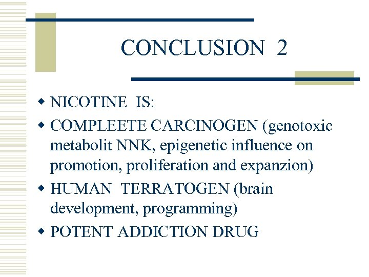 CONCLUSION 2 w NICOTINE IS: w COMPLEETE CARCINOGEN (genotoxic metabolit NNK, epigenetic influence on