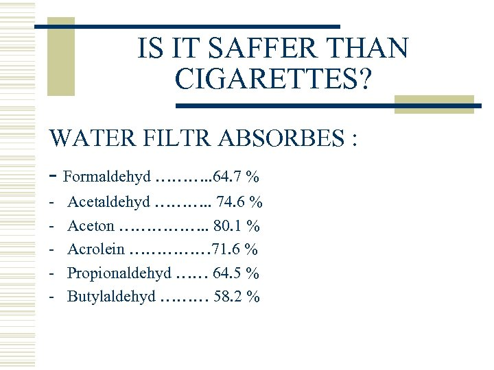 IS IT SAFFER THAN CIGARETTES? WATER FILTR ABSORBES : - Formaldehyd ………. . 64.