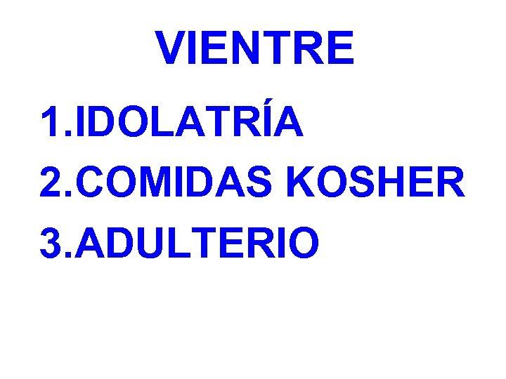 VIENTRE 1. IDOLATRÍA 2. COMIDAS KOSHER 3. ADULTERIO