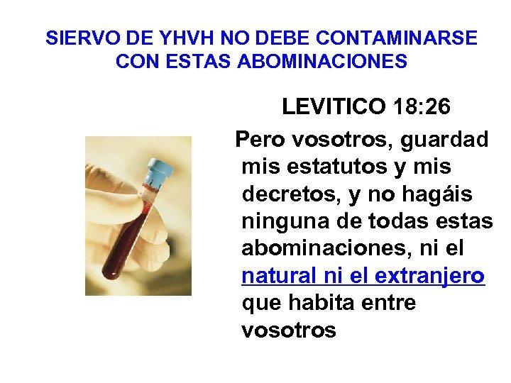 SIERVO DE YHVH NO DEBE CONTAMINARSE CON ESTAS ABOMINACIONES LEVITICO 18: 26 Pero vosotros,