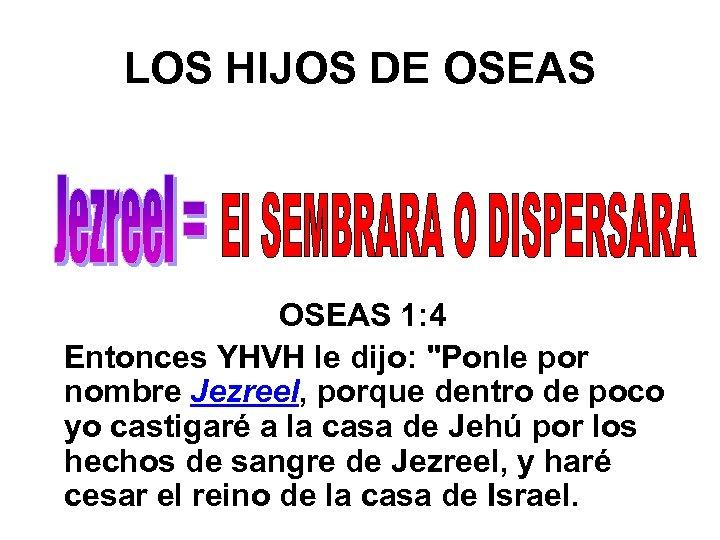 LOS HIJOS DE OSEAS 1: 4 Entonces YHVH le dijo: