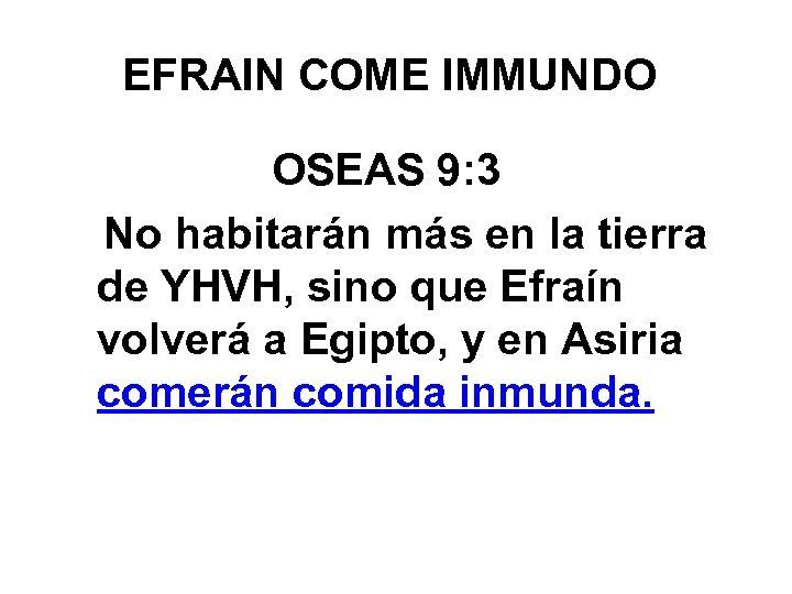 EFRAIN COME IMMUNDO OSEAS 9: 3 No habitarán más en la tierra de YHVH,