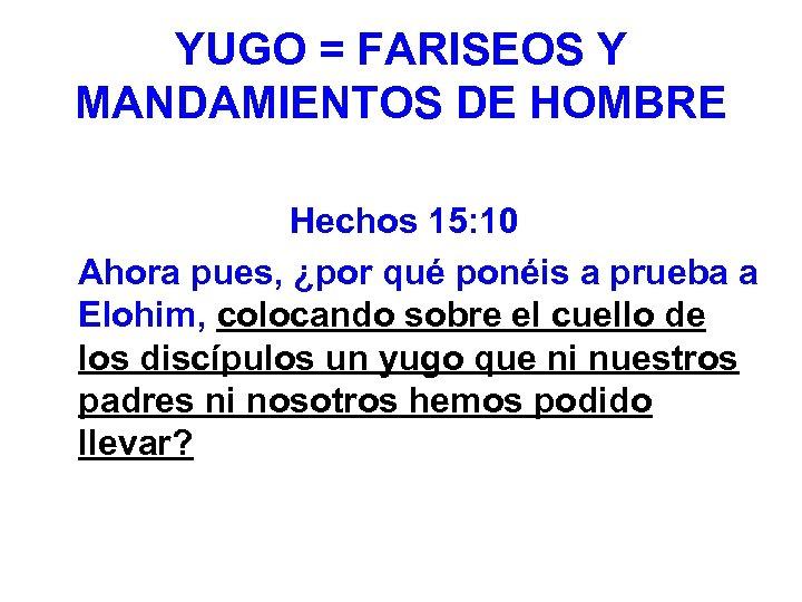 YUGO = FARISEOS Y MANDAMIENTOS DE HOMBRE Hechos 15: 10 Ahora pues, ¿por qué