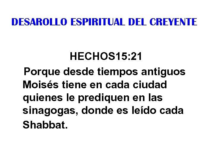 DESAROLLO ESPIRITUAL DEL CREYENTE HECHOS 15: 21 Porque desde tiempos antiguos Moisés tiene en