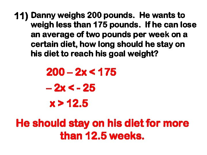11) Danny weighs 200 pounds. He wants to weigh less than 175 pounds. If