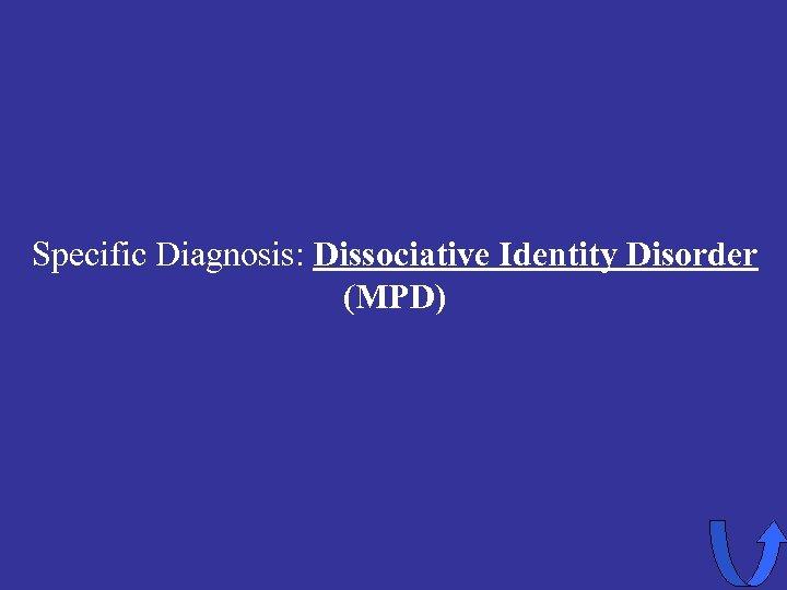 Specific Diagnosis: Dissociative Identity Disorder (MPD)