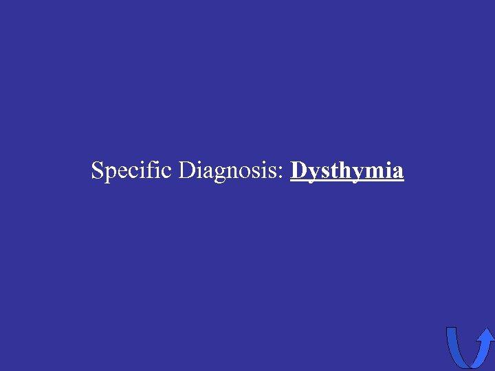 Specific Diagnosis: Dysthymia
