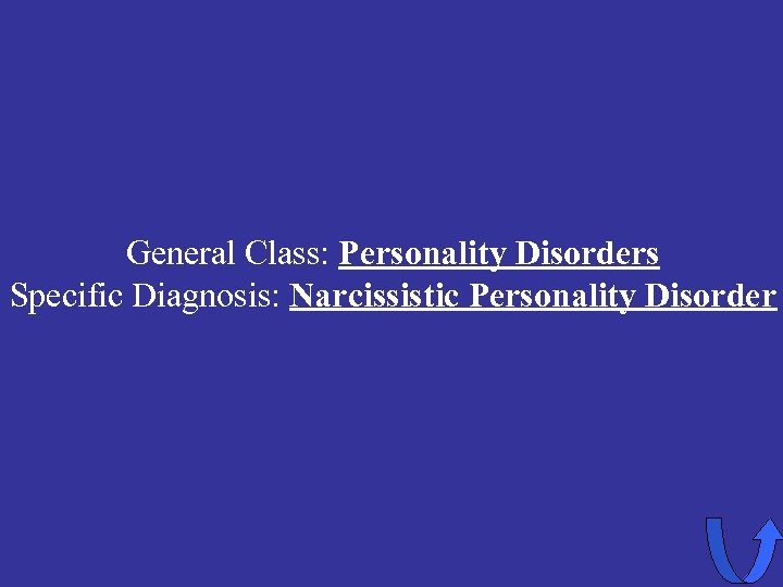 General Class: Personality Disorders Specific Diagnosis: Narcissistic Personality Disorder