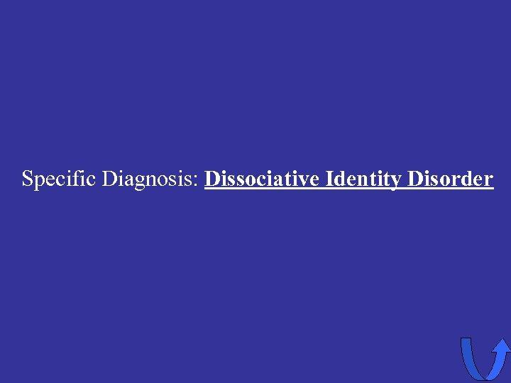 Specific Diagnosis: Dissociative Identity Disorder