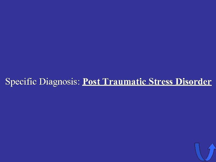 Specific Diagnosis: Post Traumatic Stress Disorder