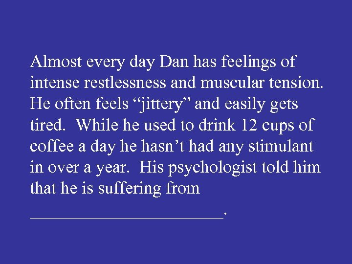 Almost every day Dan has feelings of intense restlessness and muscular tension. He often