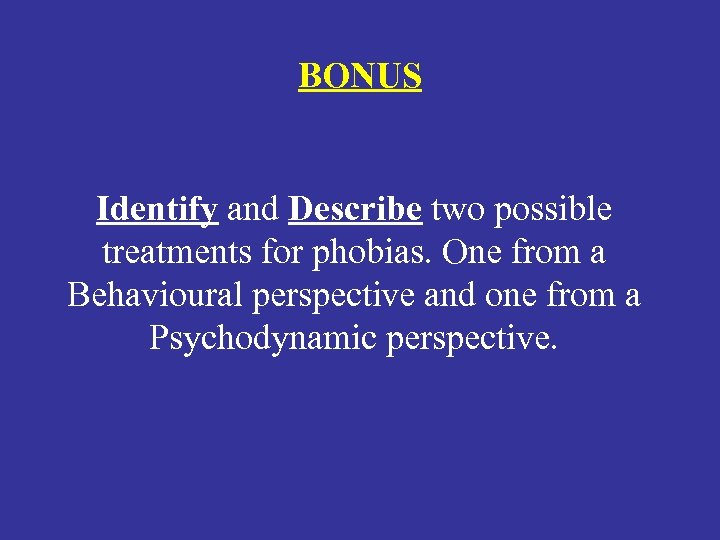 BONUS Identify and Describe two possible treatments for phobias. One from a Behavioural perspective