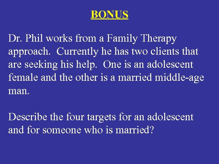 BONUS Dr. Phil works from a Family Therapy approach. Currently he has two clients