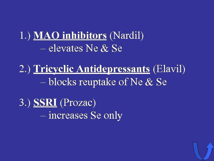 1. ) MAO inhibitors (Nardil) – elevates Ne & Se 2. ) Tricyclic Antidepressants