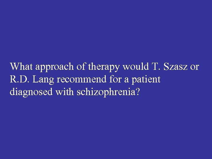 What approach of therapy would T. Szasz or R. D. Lang recommend for a