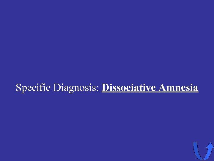 Specific Diagnosis: Dissociative Amnesia
