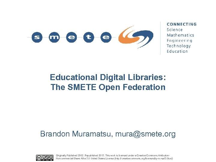 Educational Digital Libraries: The SMETE Open Federation Brandon Muramatsu, mura@smete. org Originally Published 2002.