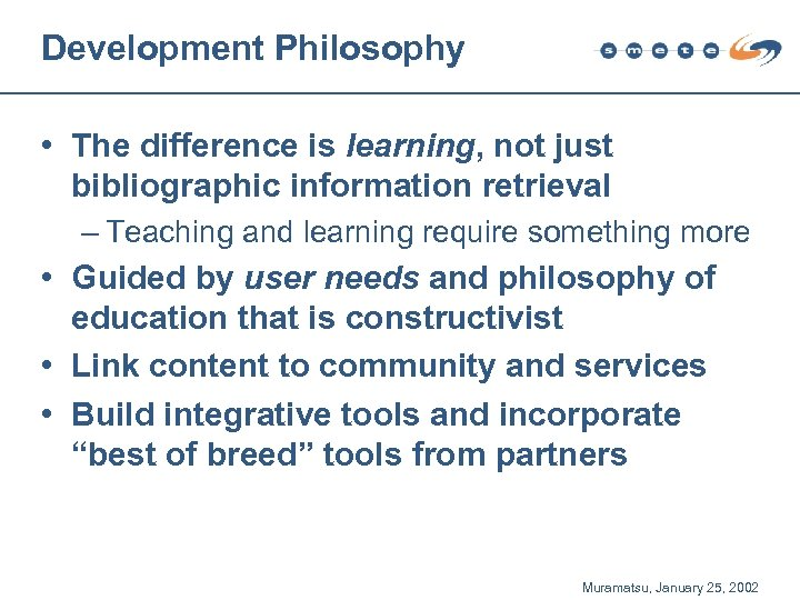 Development Philosophy • The difference is learning, not just bibliographic information retrieval – Teaching