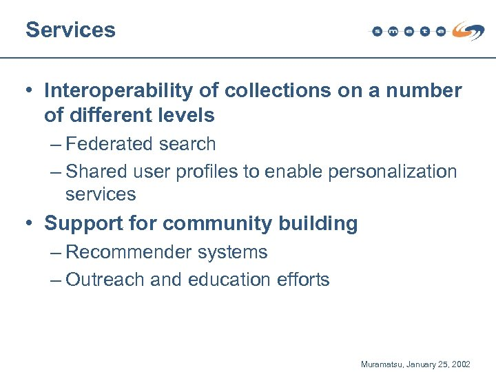 Services • Interoperability of collections on a number of different levels – Federated search