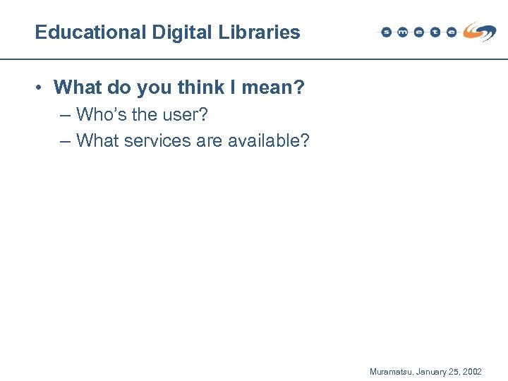 Educational Digital Libraries • What do you think I mean? – Who's the user?