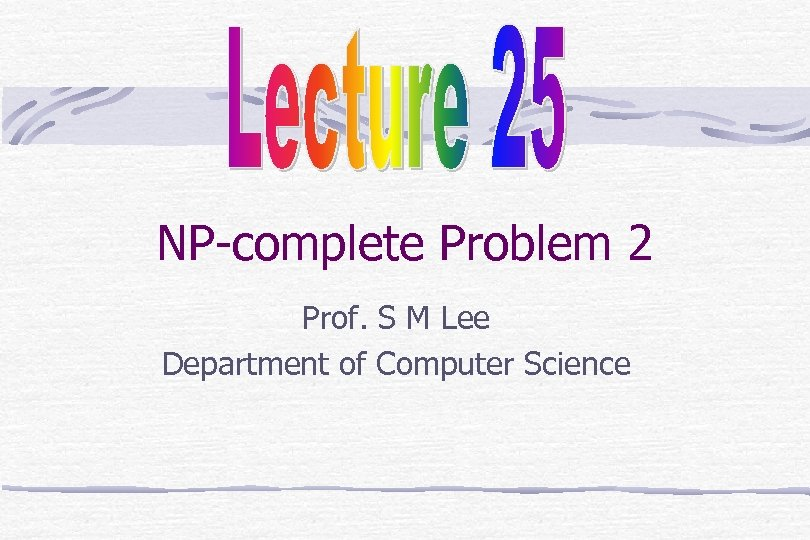 NP-complete Problem 2 Prof. S M Lee Department of Computer Science