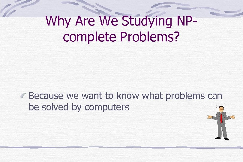 Why Are We Studying NPcomplete Problems? Because we want to know what problems can