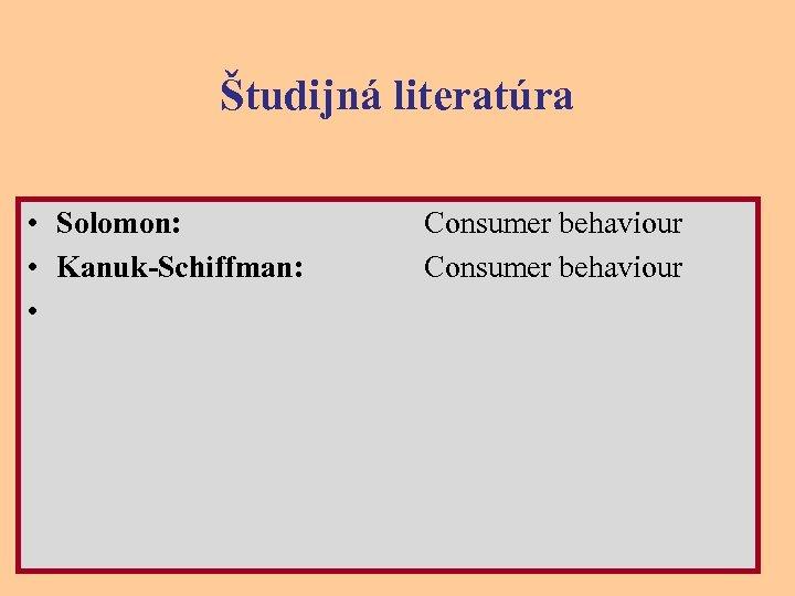 Študijná literatúra • Solomon: • Kanuk-Schiffman: • Consumer behaviour