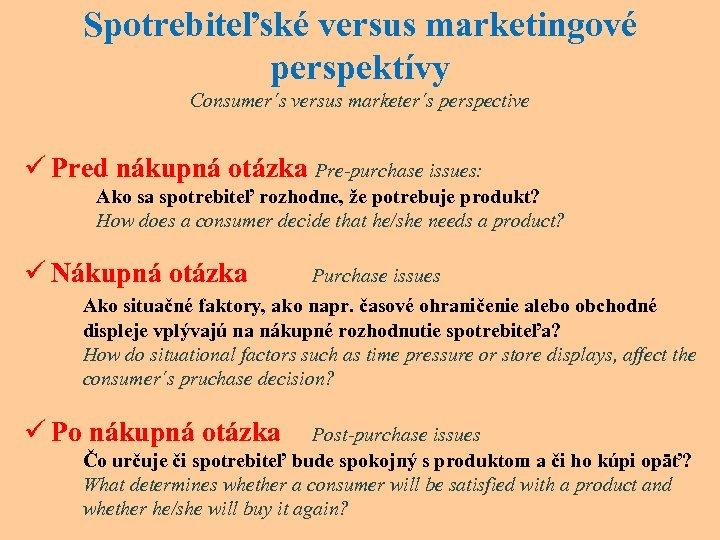 Spotrebiteľské versus marketingové perspektívy Consumer´s versus marketer´s perspective ü Pred nákupná otázka Pre-purchase issues: