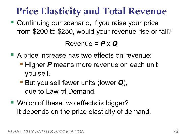 Price Elasticity and Total Revenue § Continuing our scenario, if you raise your price